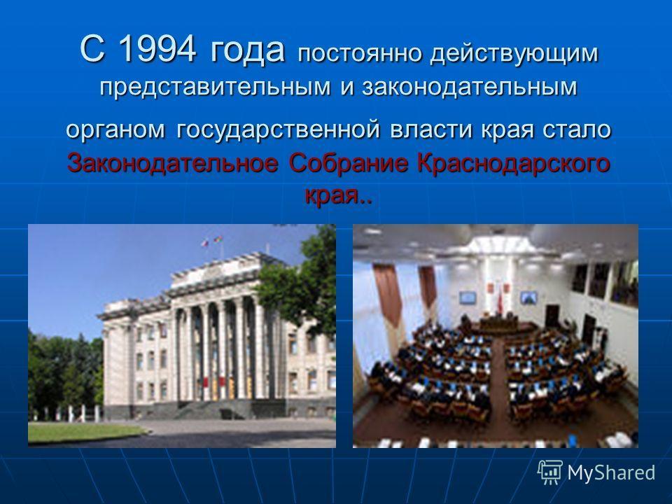 С 1994 года постоянно действующим представительным и законодательным органом государственной власти края стало Законодательное Собрание Краснодарского края..