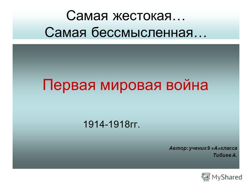 Самая жестокая… Самая бессмысленная… Первая мировая война 1914-1918гг. Автор: ученик 9 «А»класса Тибиев А.