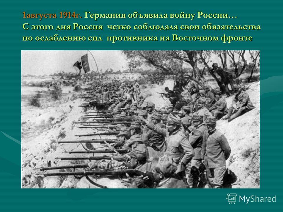 1августа 1914г. Германия объявила войну России… С этого дня Россия четко соблюдала свои обязательства по ослаблению сил противника на Восточном фронте