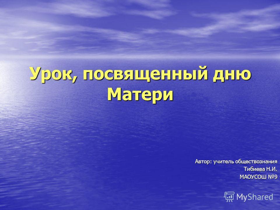 Урок, посвященный дню Матери Автор: учитель обществознания Тибиева Н.И. МАОУСОШ 9