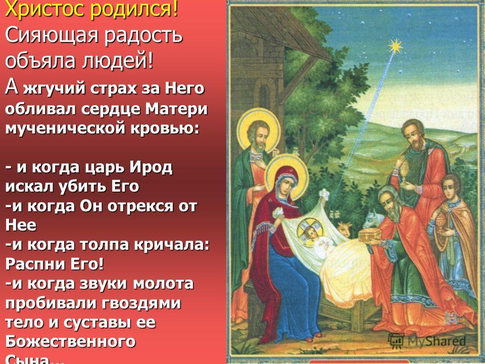 Христос родился! Сияющая радость объяла людей! А жгучий страх за Него обливал сердце Матери мученической кровью: - и когда царь Ирод искал убить Его -и когда Он отрекся от Нее -и когда толпа кричала: Распни Его! -и когда звуки молота пробивали гвоздя
