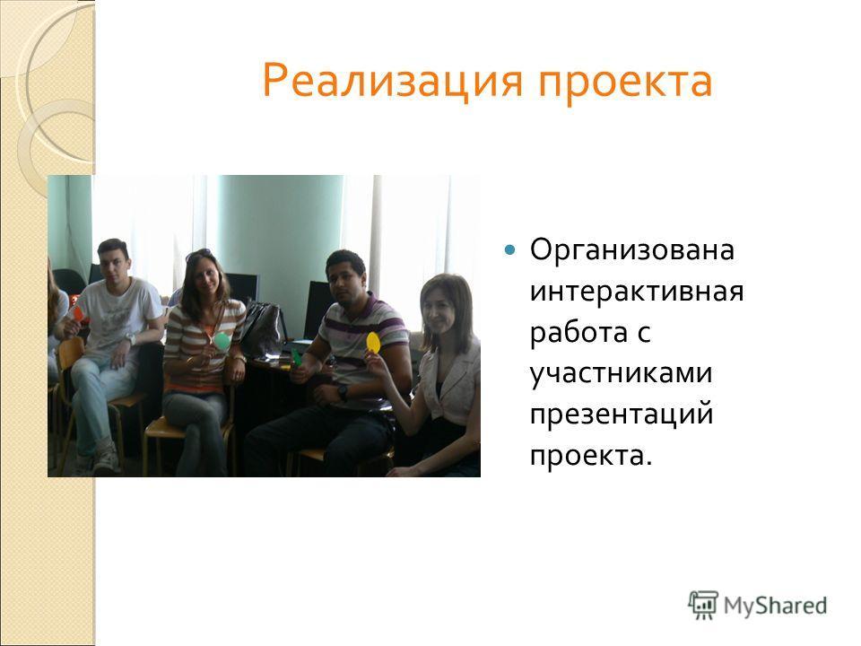 Реализация проекта Организована интерактивная работа с участниками презентаций проекта.