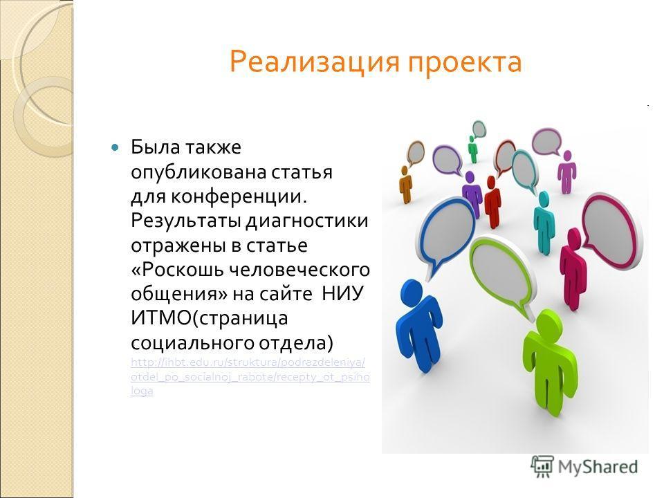 Реализация проекта Была также опубликована статья для конференции. Результаты диагностики отражены в статье «Роскошь человеческого общения» на сайте НИУ ИТМО(страница социального отдела) http://ihbt.edu.ru/struktura/podrazdeleniya/ otdel_po_socialnoj