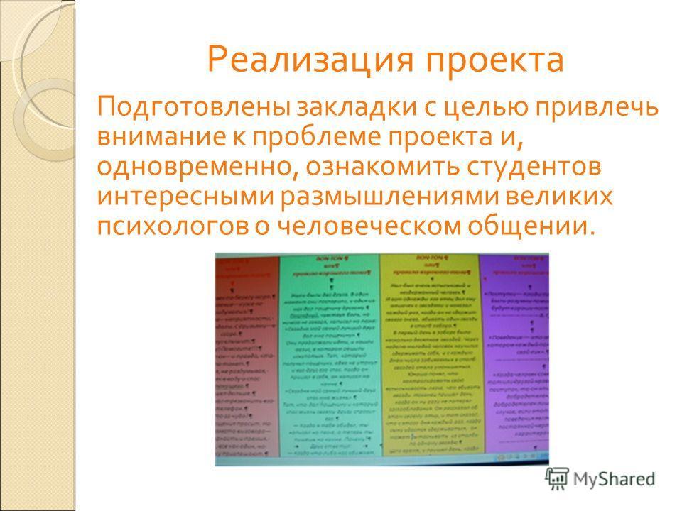 Реализация проекта Подготовлены закладки с целью привлечь внимание к проблеме проекта и, одновременно, ознакомить студентов интересными размышлениями великих психологов о человеческом общении.
