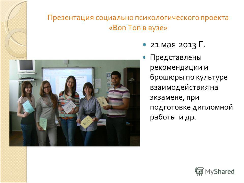 Презентация социально психологического проекта «Bon Ton в вузе» 21 мая 2013 Г. Представлены рекомендации и брошюры по культуре взаимодействия на экзамене, при подготовке дипломной работы и др.
