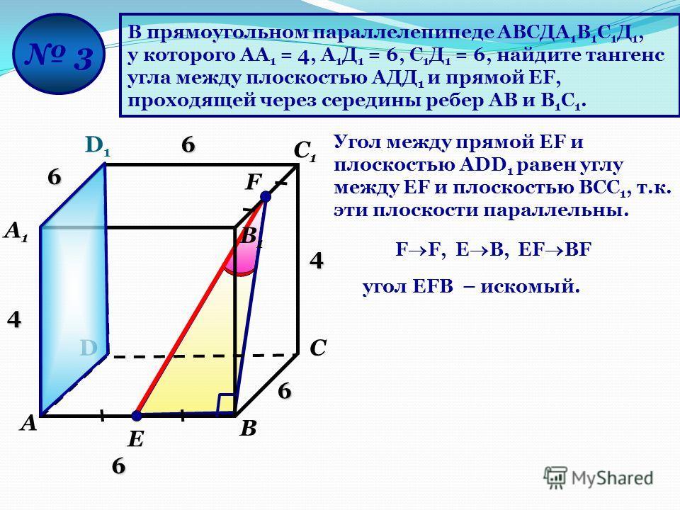 В прямоугольном параллелепипеде АВСДА 1 В 1 С 1 Д 1, у которого АА 1 = 4, А 1 Д 1 = 6, С 1 Д 1 = 6, найдите тангенс угла между плоскостью АДД 1 и прямой ЕF, проходящей через середины ребер АВ и В 1 С 1. D D1D1 А А1А1 В В1В1 С С1С1 3 F Е Угол между пр
