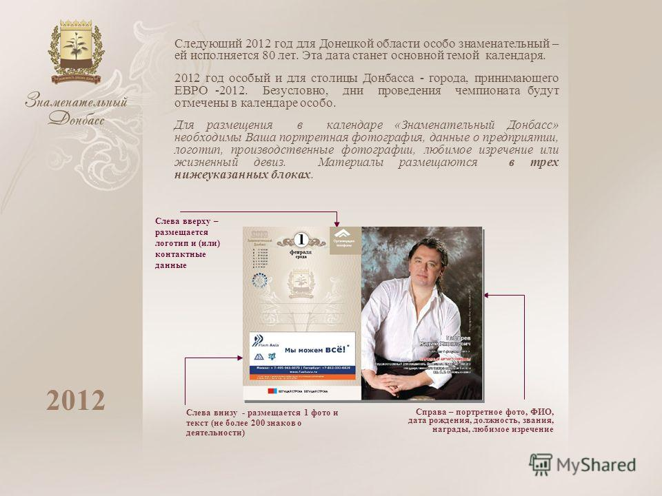 Следующий 2012 год для Донецкой области особо знаменательный – ей исполняется 80 лет. Эта дата станет основной темой календаря. 2012 год особый и для столицы Донбасса - города, принимающего ЕВРО -2012. Безусловно, дни проведения чемпионата будут отме