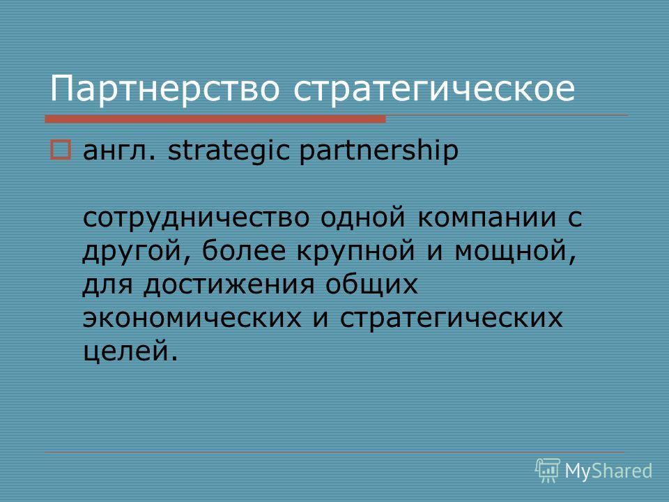 Партнерство стратегическое англ. strategic partnership сотрудничество одной компании с другой, более крупной и мощной, для достижения общих экономических и стратегических целей.