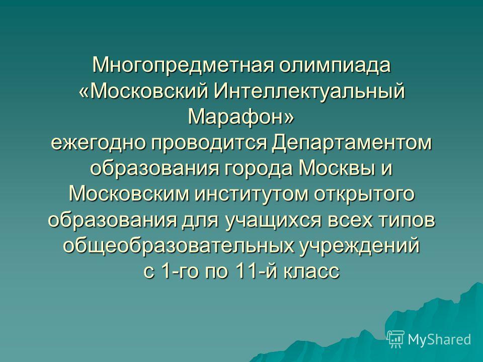 Многопредметная олимпиада «Московский Интеллектуальный Марафон» ежегодно проводится Департаментом образования города Москвы и Московским институтом открытого образования для учащихся всех типов общеобразовательных учреждений с 1-го по 11-й класс