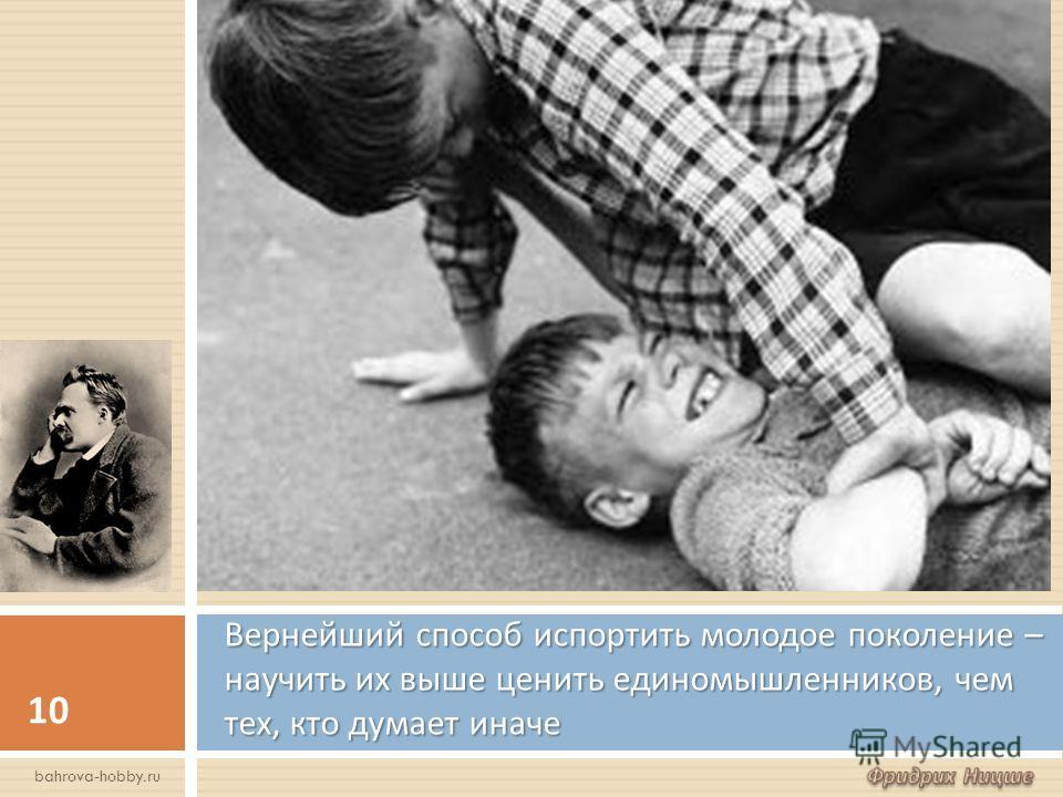 Вернейший способ испортить молодое поколение – научить их выше ценить единомышленников, чем тех, кто думает иначе 10 bahrova-hobby.ru