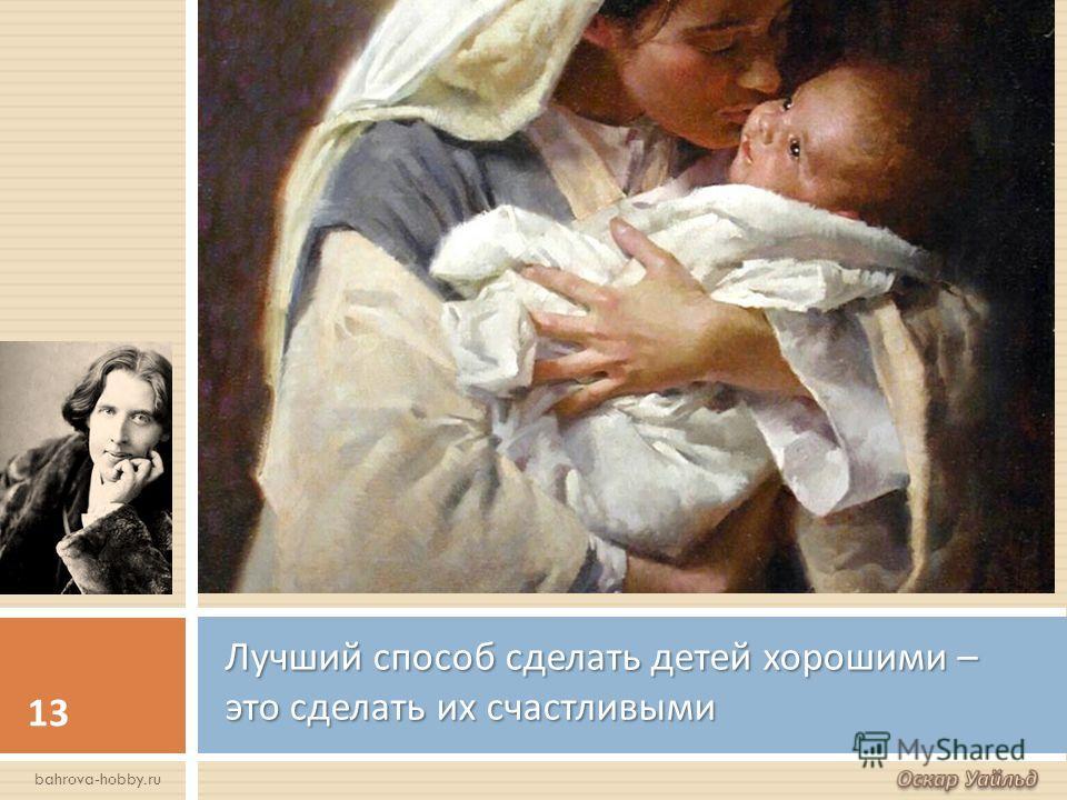 Лучший способ сделать детей хорошими – это сделать их счастливыми 13 bahrova-hobby.ru