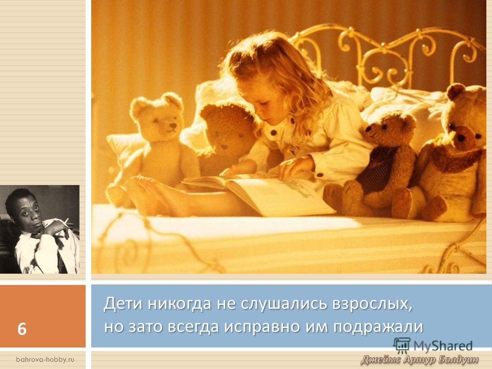 Дети никогда не слушались взрослых, но зато всегда исправно им подражали 6 bahrova-hobby.ru