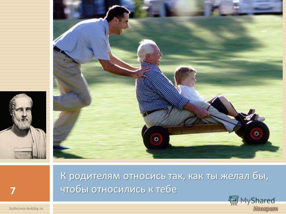 К родителям относись так, как ты желал бы, чтобы относились к тебе 7 bahrova-hobby.ru
