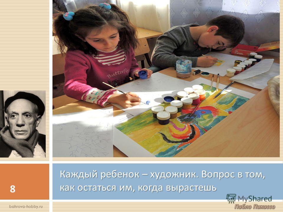 Каждый ребенок – художник. Вопрос в том, как остаться им, когда вырастешь 8 bahrova-hobby.ru