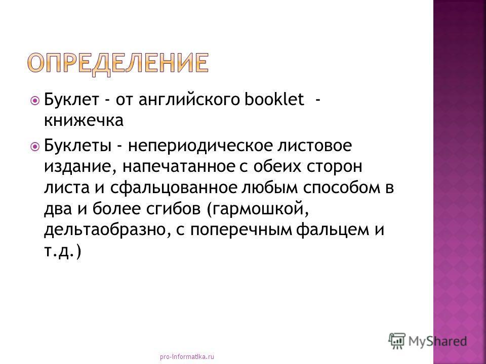 Буклет - от английского booklet - книжечка Буклеты - непериодическое листовое издание, напечатанное с обеих сторон листа и сфальцованное любым способом в два и более сгибов (гармошкой, дельтаобразно, с поперечным фальцем и т.д.) pro-informatika.ru