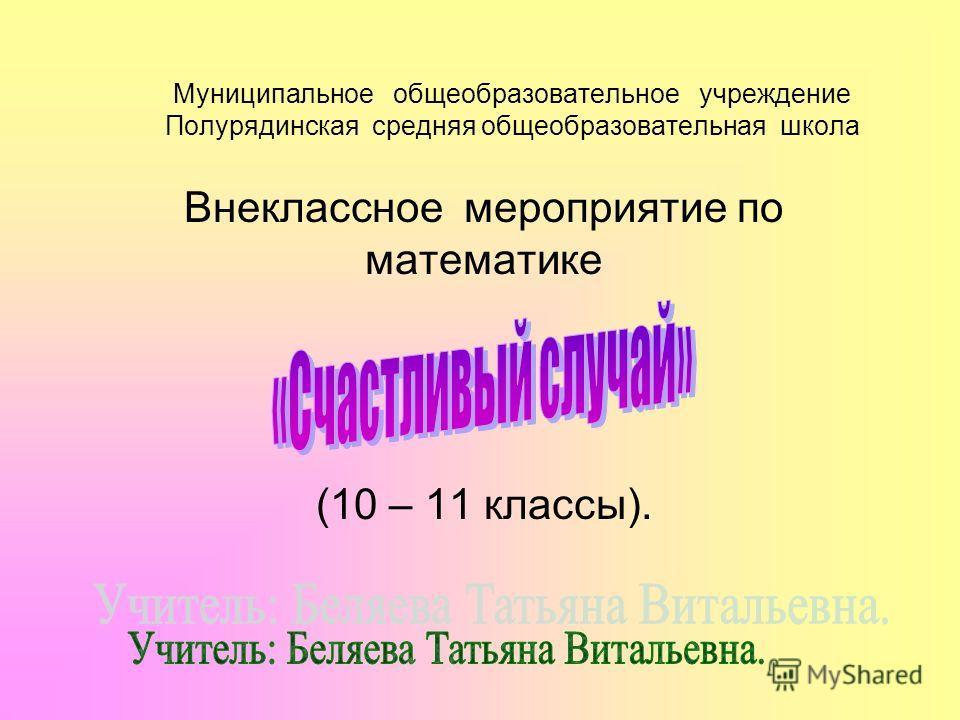 Муниципальное общеобразовательное учреждение Полурядинская средняя общеобразовательная школа Внеклассное мероприятие по математике (10 – 11 классы).