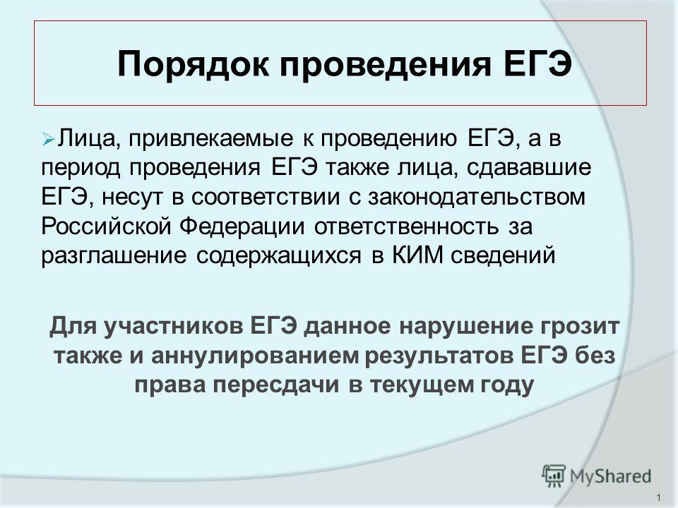 1 Порядок проведения ЕГЭ Лица, привлекаемые к проведению ЕГЭ, а в период проведения ЕГЭ также лица, сдававшие ЕГЭ, несут в соответствии с законодательством Российской Федерации ответственность за разглашение содержащихся в КИМ сведений Для участников