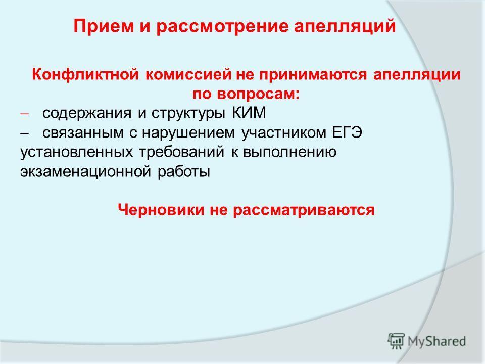 Прием и рассмотрение апелляций Конфликтной комиссией не принимаются апелляции по вопросам: содержания и структуры КИМ связанным с нарушением участником ЕГЭ установленных требований к выполнению экзаменационной работы Черновики не рассматриваются