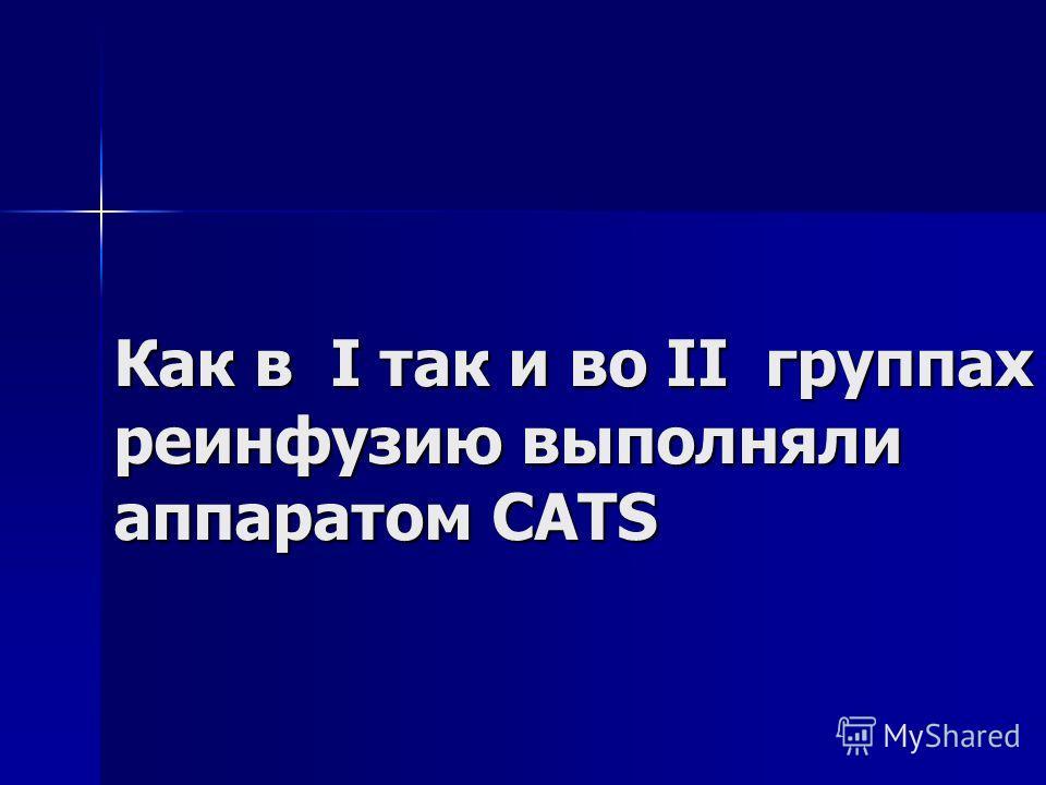 Как в I так и во II группах реинфузию выполняли аппаратом CATS