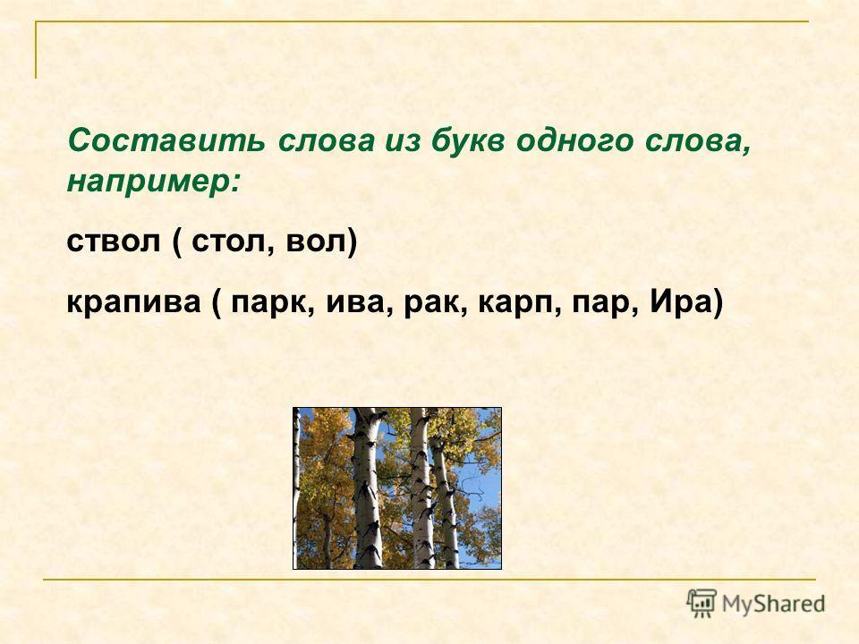 Составить слова из букв одного слова, например: ствол ( стол, вол) крапива ( парк, ива, рак, карп, пар, Ира)