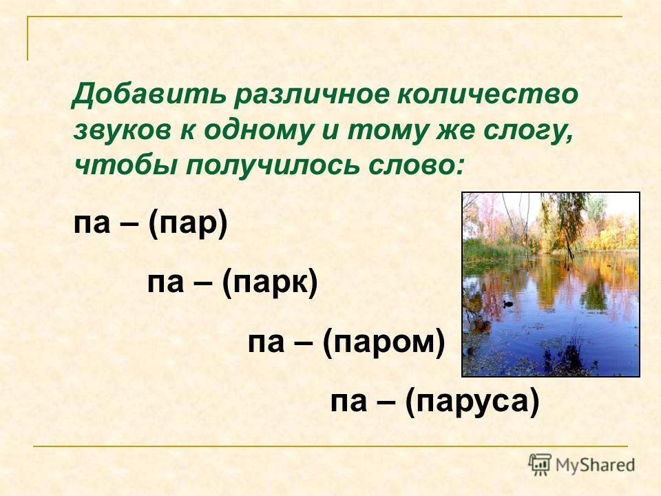 Добавить различное количество звуков к одному и тому же слогу, чтобы получилось слово: па – (пар) па – (парк) па – (паром) па – (паруса)