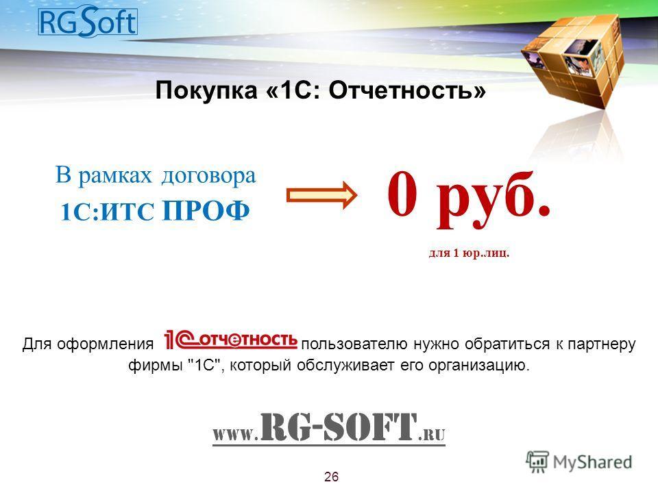 Покупка «1С: Отчетность» Для оформления пользователю нужно обратиться к партнеру фирмы 1С, который обслуживает его организацию. www. RG-Soft.ru 26 В рамках договора 1С:ИТС ПРОФ 0 руб. для 1 юр.лиц.