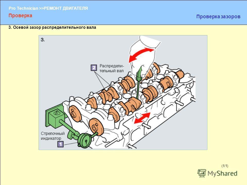 (1/2) Pro Technician >>РЕМОНТ ДВИГАТЕЛЯ (1/1) Проверка Проверка зазоров 3. Осевой зазор распределительного вала Стрелочный индикатор Распредели- тельный вал