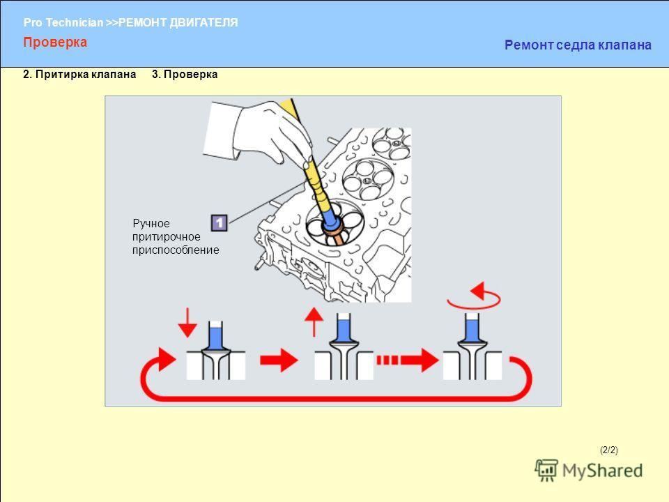 (1/2) Pro Technician >>РЕМОНТ ДВИГАТЕЛЯ (2/2) Ручное притирочное приспособление Проверка Ремонт седла клапана 2. Притирка клапана 3. Проверка