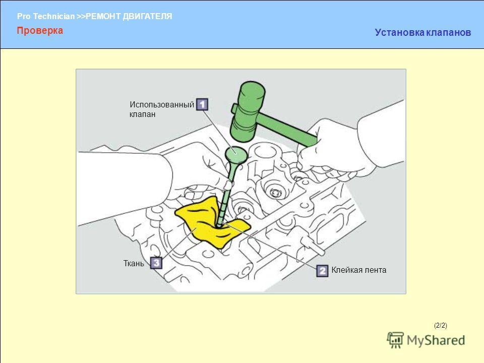 (1/2) Pro Technician >>РЕМОНТ ДВИГАТЕЛЯ (2/2) Использованный клапан Клейкая лента Проверка Установка клапанов Ткань