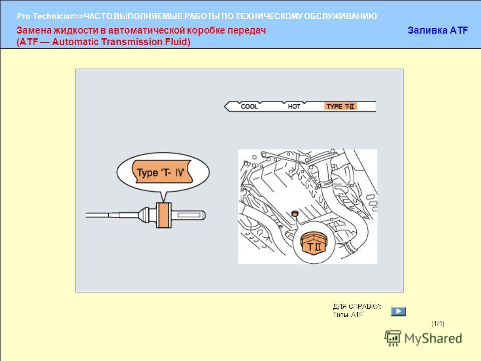 (1/2) Pro Technician>>ЧАСТО ВЫПОЛНЯЕМЫЕ РАБОТЫ ПО ТЕХНИЧЕСКОМУ ОБСЛУЖИВАНИЮ (1/1) Замена жидкости в автоматической коробке передач (ATF Automatic Transmission Fluid) Заливка ATF ДЛЯ СПРАВКИ: Типы ATF