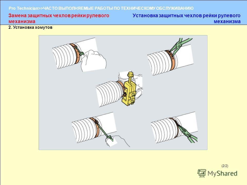 (1/2) Pro Technician>>ЧАСТО ВЫПОЛНЯЕМЫЕ РАБОТЫ ПО ТЕХНИЧЕСКОМУ ОБСЛУЖИВАНИЮ (2/2) 2. Установка хомутов Замена защитных чехлов рейки рулевого механизма Установка защитных чехлов рейки рулевого механизма
