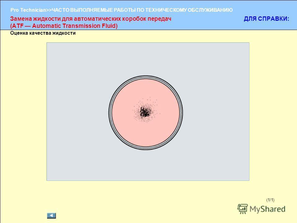 (1/2) Pro Technician>>ЧАСТО ВЫПОЛНЯЕМЫЕ РАБОТЫ ПО ТЕХНИЧЕСКОМУ ОБСЛУЖИВАНИЮ (1/1) Оценка качества жидкости Замена жидкости для автоматических коробок передач (ATF Automatic Transmission Fluid) ДЛЯ СПРАВКИ: