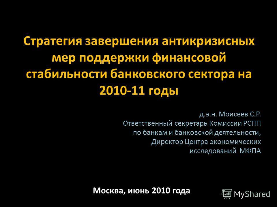 Стратегия завершения антикризисных мер поддержки финансовой стабильности банковского сектора на 2010-11 годы д.э.н. Моисеев С.Р. Ответственный секретарь Комиссии РСПП по банкам и банковской деятельности, Директор Центра экономических исследований МФП
