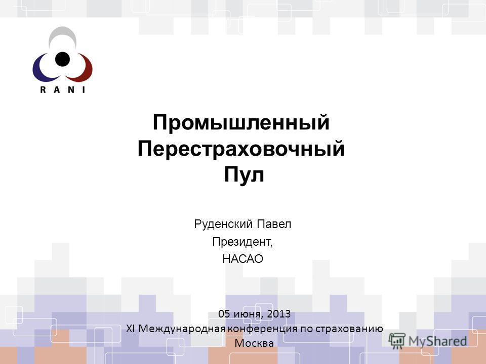 Промышленный Перестраховочный Пул Руденский Павел Президент, НАСАО 05 июня, 2013 XI Международная конференция по страхованию Москва