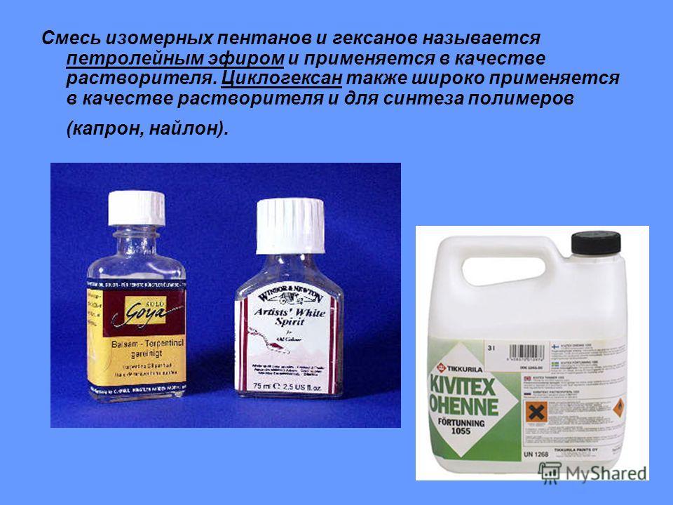 Смесь изомерных пентанов и гексанов называется петролейным эфиром и применяется в качестве растворителя. Циклогексан также широко применяется в качестве растворителя и для синтеза полимеров (капрон, найлон).