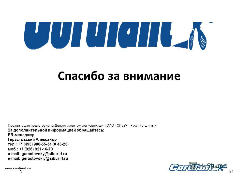 Спасибо за внимание Презентация подготовлена Департаментом легковых шин ОАО «СИБУР - Русские шины». За дополнительной информацией обращайтесь: PR-менеджер Герастовский Александр тел.: +7 (495) 980-55-34 (# 46-25) моб.: +7 (926) 921-16-70 e-mail: gera