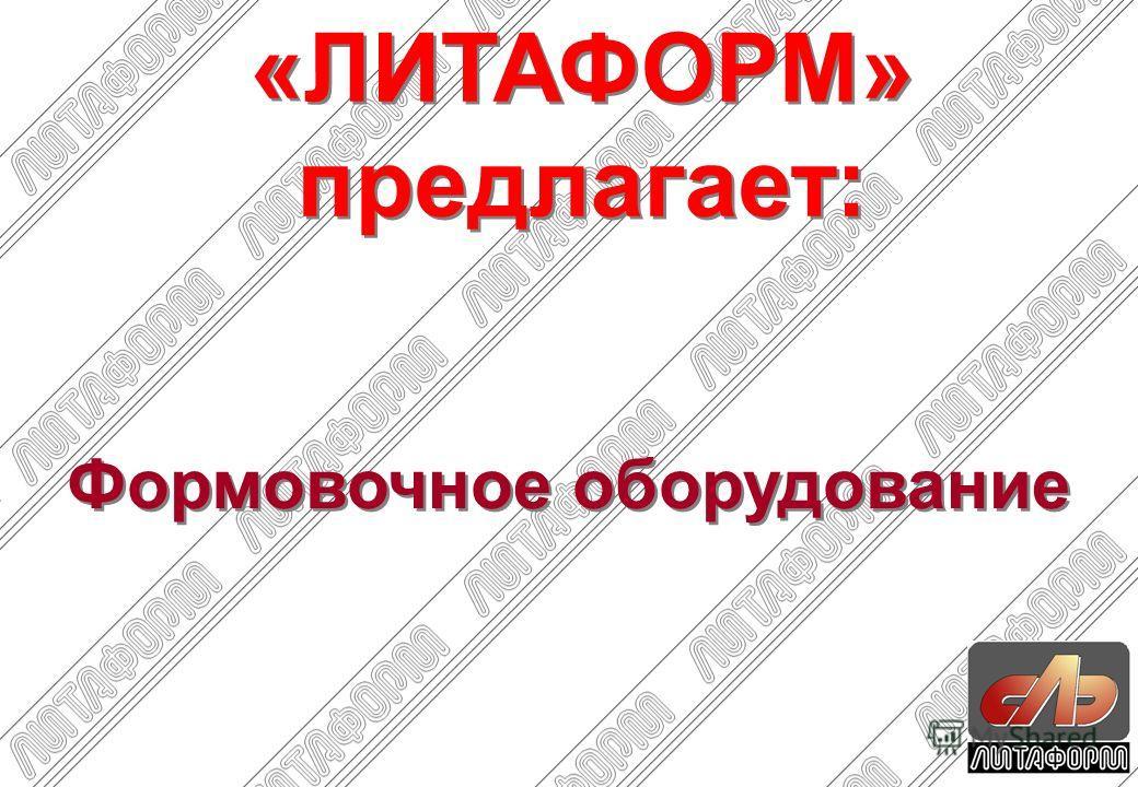 Формовочное оборудование «ЛИТАФОРМ» предлагает: