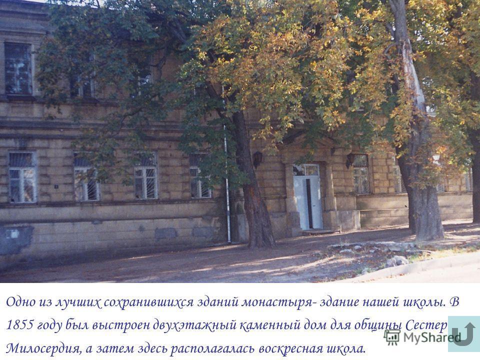 Одно из лучших сохранившихся зданий монастыря- здание нашей школы. В 1855 году был выстроен двухэтажный каменный дом для общины Сестер Милосердия, а затем здесь располагалась воскресная школа.