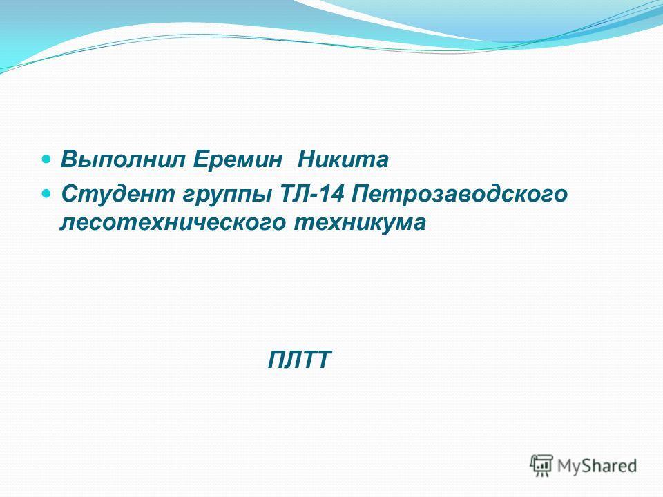 Выполнил Еремин Никита Студент группы ТЛ-14 Петрозаводского лесотехнического техникума ПЛТТ