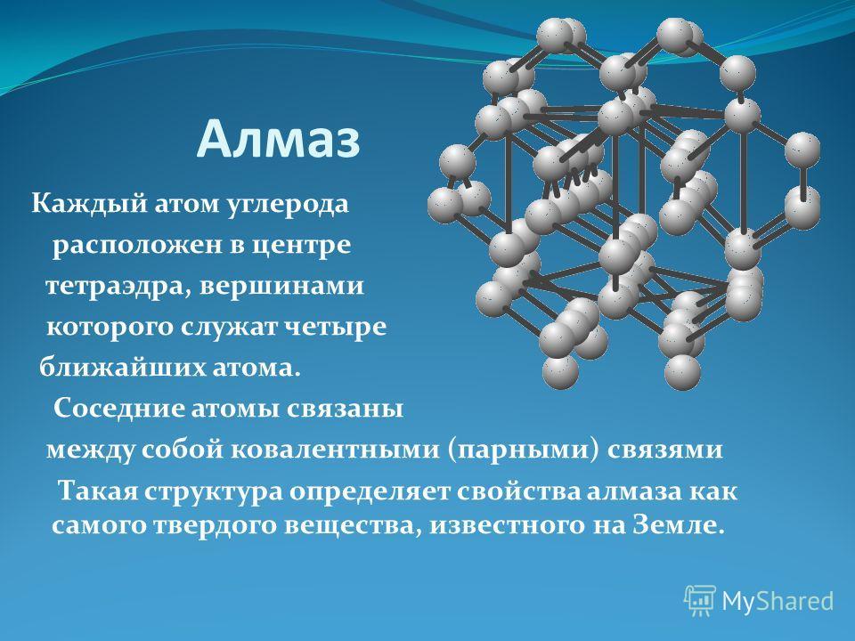 Алмаз Каждый атом углерода расположен в центре тетраэдра, вершинами которого служат четыре ближайших атома. Соседние атомы связаны между собой ковалентными (парными) связями Такая структура определяет свойства алмаза как самого твердого вещества, изв