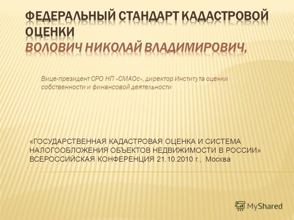 Вице-президент СРО НП «СМАОс», директор Института оценки собственности и финансовой деятельности «ГОСУДАРСТВЕННАЯ КАДАСТРОВАЯ ОЦЕНКА И СИСТЕМА НАЛОГООБЛОЖЕНИЯ ОБЪЕКТОВ НЕДВИЖИМОСТИ В РОССИИ» ВСЕРОССИЙСКАЯ КОНФЕРЕНЦИЯ 21.10.2010 г., Москва