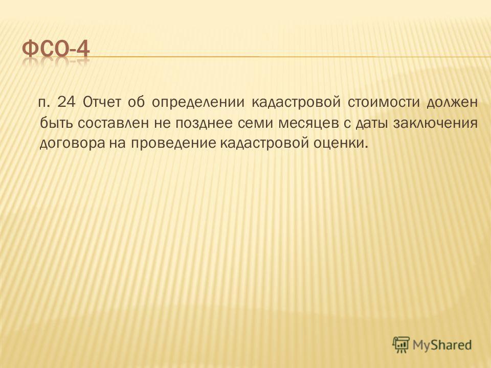 п. 24 Отчет об определении кадастровой стоимости должен быть составлен не позднее семи месяцев с даты заключения договора на проведение кадастровой оценки.