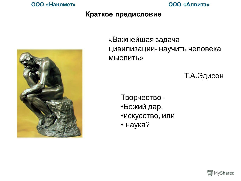 Краткое предисловие « Важнейшая задача цивилизации- научить человека мыслить» Т.А.Эдисон Творчество - Божий дар, искусство, или наука? ООО «Наномет» ООО «Алвита»