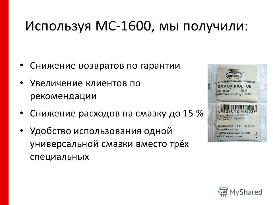 Используя МС-1600, мы получили: Снижение возвратов по гарантии Увеличение клиентов по рекомендации Снижение расходов на смазку до 15 % Удобство использования одной универсальной смазки вместо трёх специальных