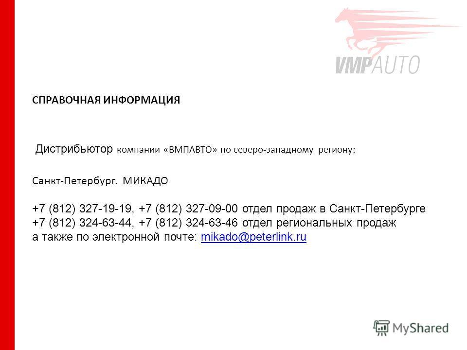 СПРАВОЧНАЯ ИНФОРМАЦИЯ Дистрибьютор компании «ВМПАВТО» по северо-западному региону: Санкт-Петербург. МИКАДО +7 (812) 327-19-19, +7 (812) 327-09-00 отдел продаж в Санкт-Петербурге +7 (812) 324-63-44, +7 (812) 324-63-46 отдел региональных продаж а также
