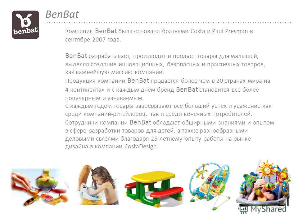 Компания BenBat была основана братьями Costa и Paul Presman в сентябре 2007 года. BenBat разрабатывает, производит и продает товары для малышей, выделяя создание инновационных, безопасных и практичных товаров, как важнейшую миссию компании. Продукция