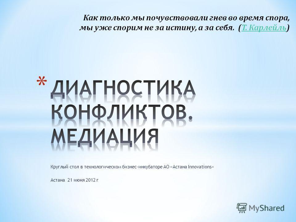 Круглый стол в технологическом бизнес-инкубаторе АО «Астана Innovations» Астана 21 июня 2012 г Как только мы почувствовали гнев во время спора, мы уже спорим не за истину, а за себя. (Т. Карлейль)Т. Карлейль