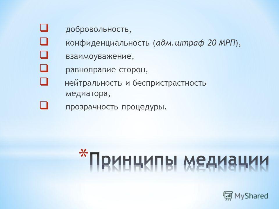 добровольность, конфиденциальность (адм.штраф 20 МРП), взаимоуважение, равноправие сторон, нейтральность и беспристрастность медиатора, прозрачность процедуры.