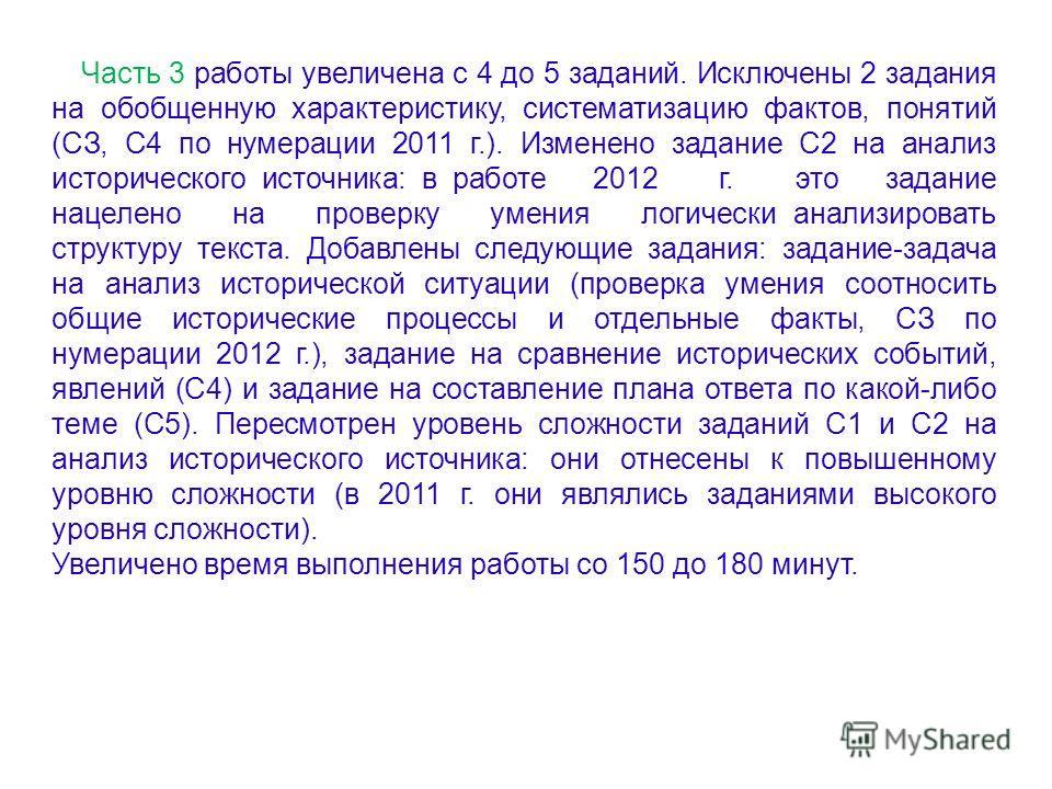 Часть 3 работы увеличена с 4 до 5 заданий. Исключены 2 задания на обобщенную характеристику, систематизацию фактов, понятий (СЗ, С4 по нумерации 2011 г.). Изменено задание С2 на анализ исторического источника: в работе 2012 г. это задание нацелено на