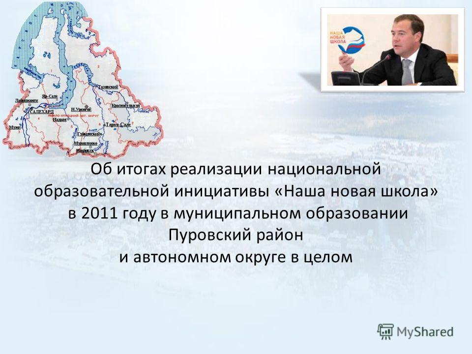 Об итогах реализации национальной образовательной инициативы «Наша новая школа» в 2011 году в муниципальном образовании Пуровский район и автономном округе в целом